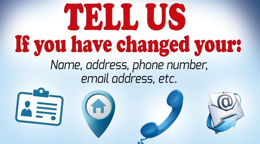 Tell us if you have changed your name, address, phone number, email address, etc.